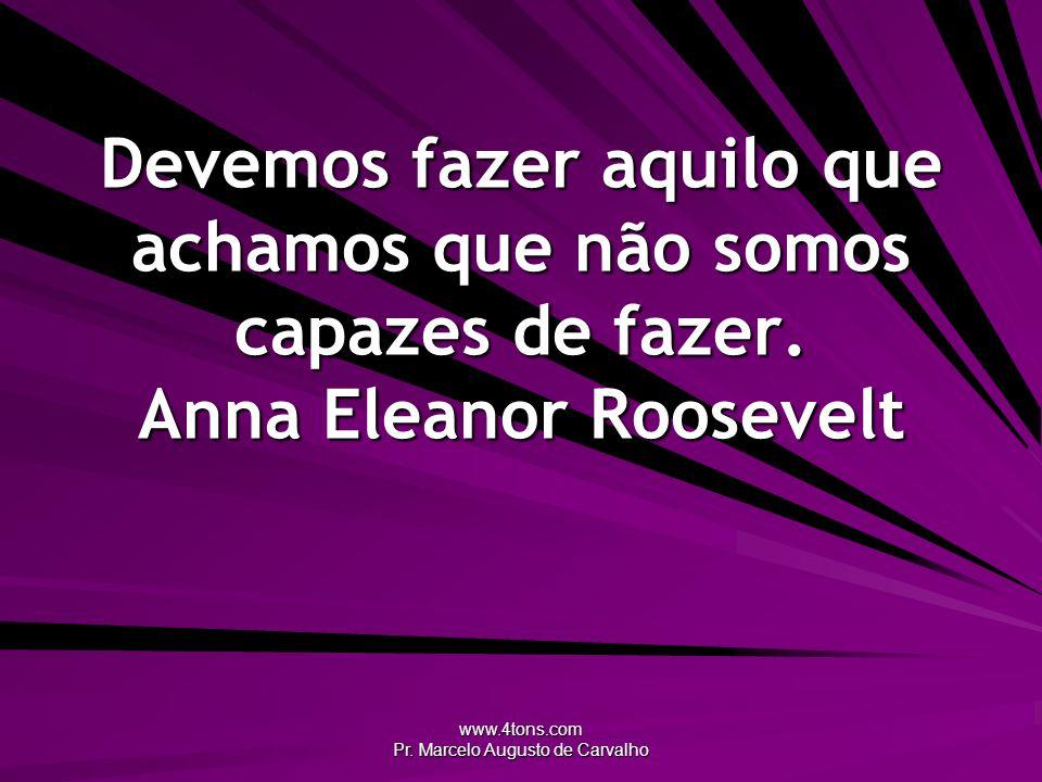 www.4tons.com Pr. Marcelo Augusto de Carvalho Devemos fazer aquilo que achamos que não somos capazes de fazer. Anna Eleanor Roosevelt