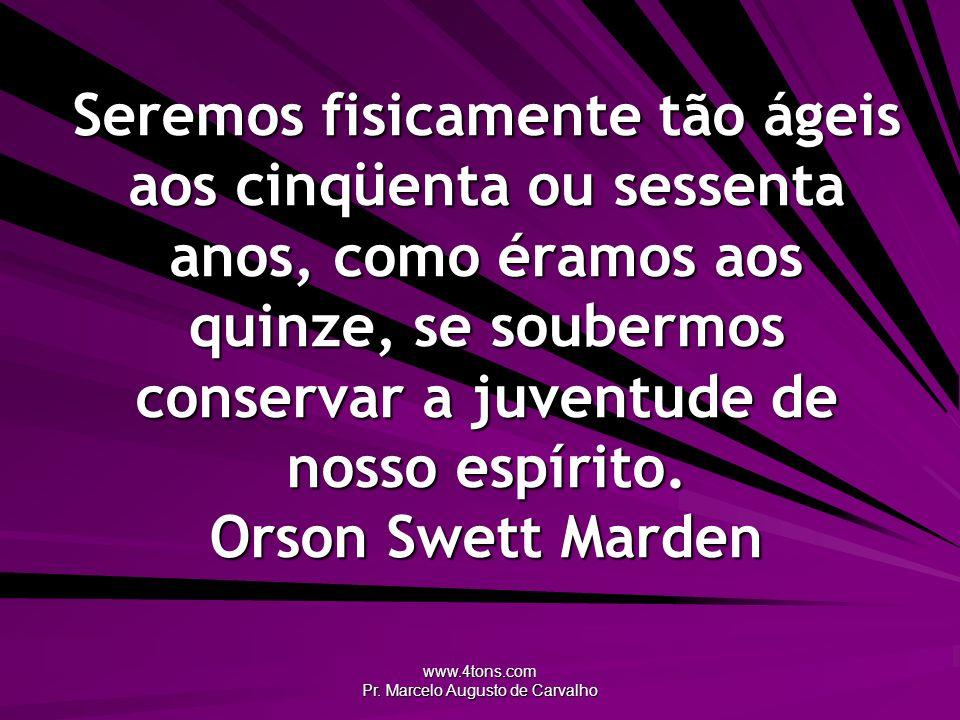 www.4tons.com Pr. Marcelo Augusto de Carvalho Seremos fisicamente tão ágeis aos cinqüenta ou sessenta anos, como éramos aos quinze, se soubermos conse