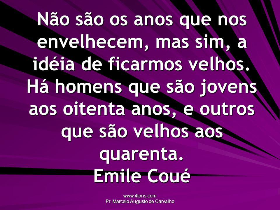 www.4tons.com Pr. Marcelo Augusto de Carvalho Não são os anos que nos envelhecem, mas sim, a idéia de ficarmos velhos. Há homens que são jovens aos oi