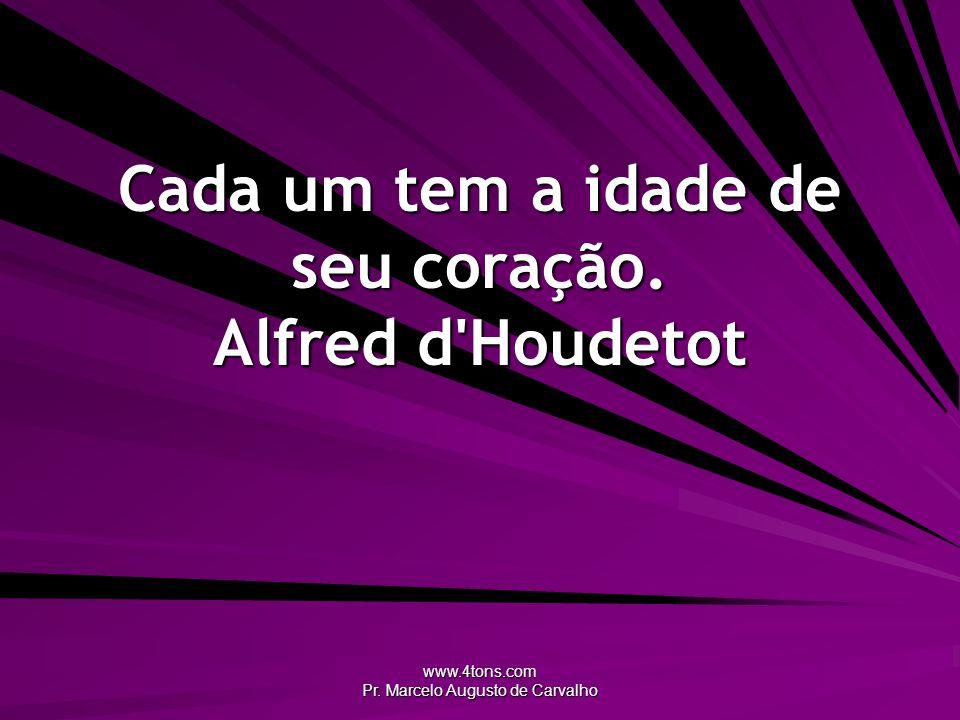 www.4tons.com Pr. Marcelo Augusto de Carvalho Cada um tem a idade de seu coração. Alfred d'Houdetot