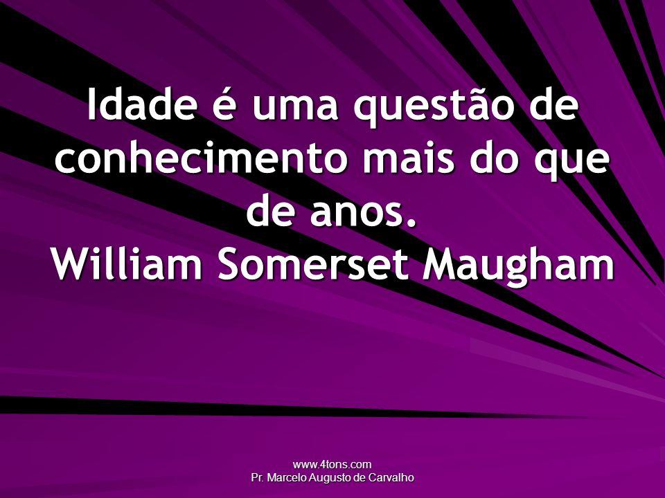www.4tons.com Pr. Marcelo Augusto de Carvalho Idade é uma questão de conhecimento mais do que de anos. William Somerset Maugham