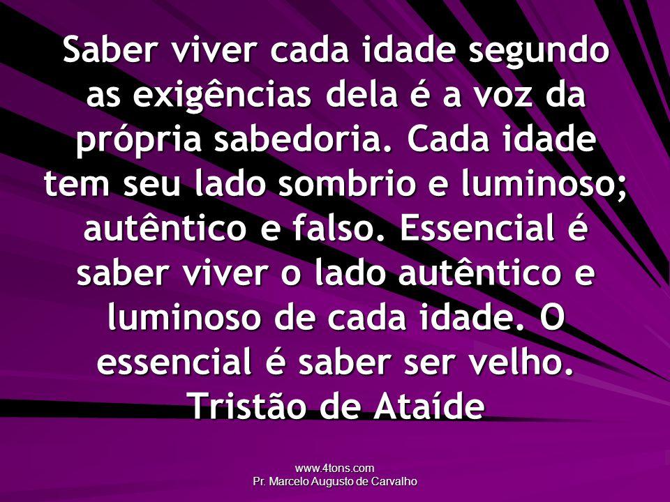 www.4tons.com Pr. Marcelo Augusto de Carvalho Saber viver cada idade segundo as exigências dela é a voz da própria sabedoria. Cada idade tem seu lado