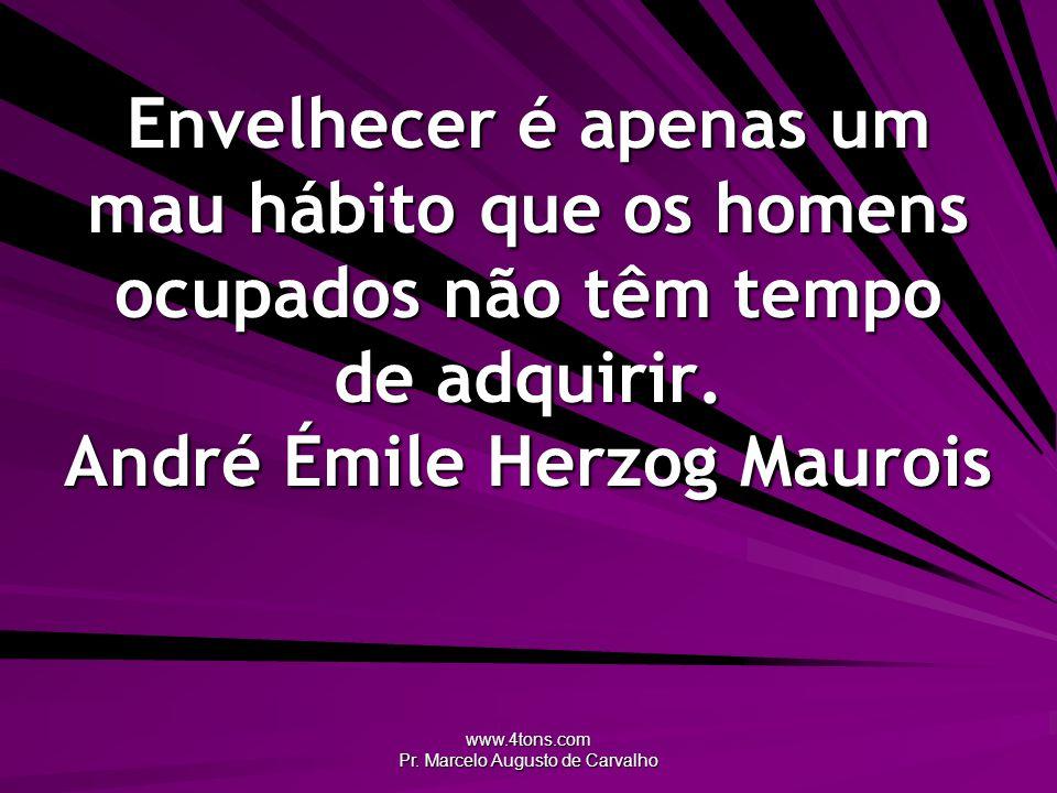 www.4tons.com Pr. Marcelo Augusto de Carvalho Envelhecer é apenas um mau hábito que os homens ocupados não têm tempo de adquirir. André Émile Herzog M
