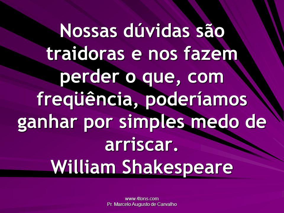 www.4tons.com Pr. Marcelo Augusto de Carvalho Nossas dúvidas são traidoras e nos fazem perder o que, com freqüência, poderíamos ganhar por simples med