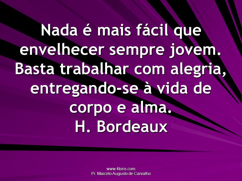 www.4tons.com Pr. Marcelo Augusto de Carvalho Nada é mais fácil que envelhecer sempre jovem. Basta trabalhar com alegria, entregando-se à vida de corp