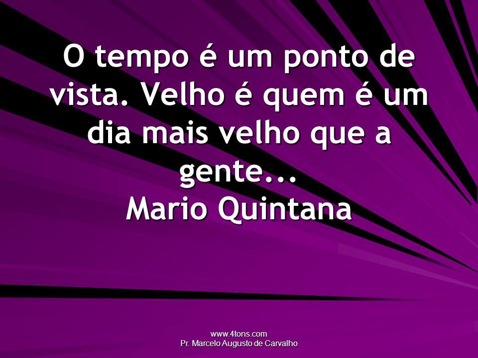 www.4tons.com Pr. Marcelo Augusto de Carvalho O tempo é um ponto de vista. Velho é quem é um dia mais velho que a gente... Mario Quintana