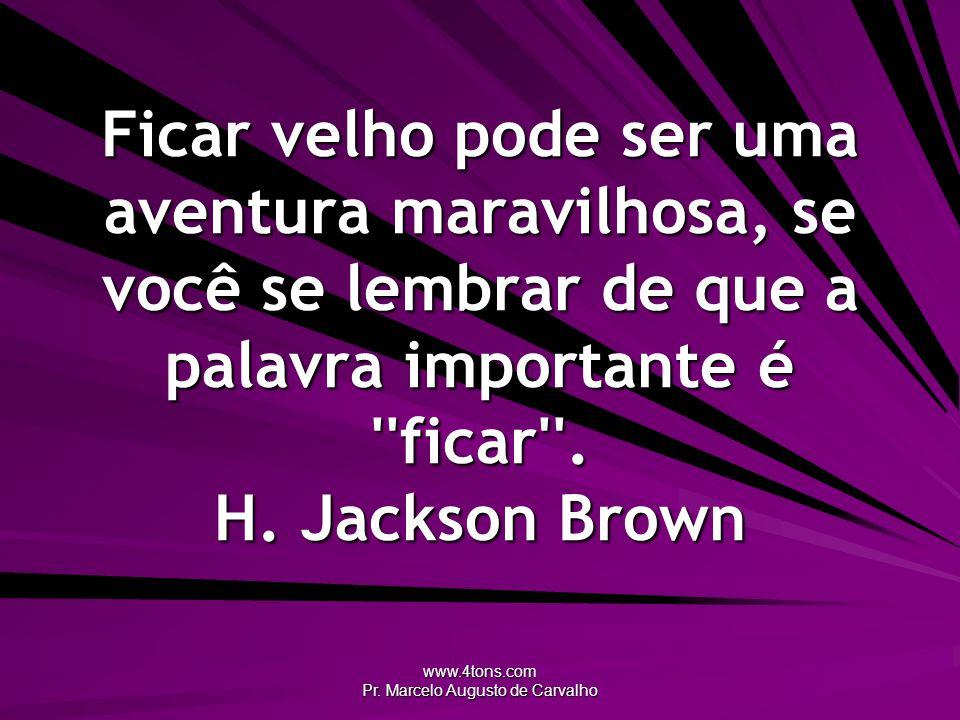 www.4tons.com Pr. Marcelo Augusto de Carvalho Ficar velho pode ser uma aventura maravilhosa, se você se lembrar de que a palavra importante é ''ficar'