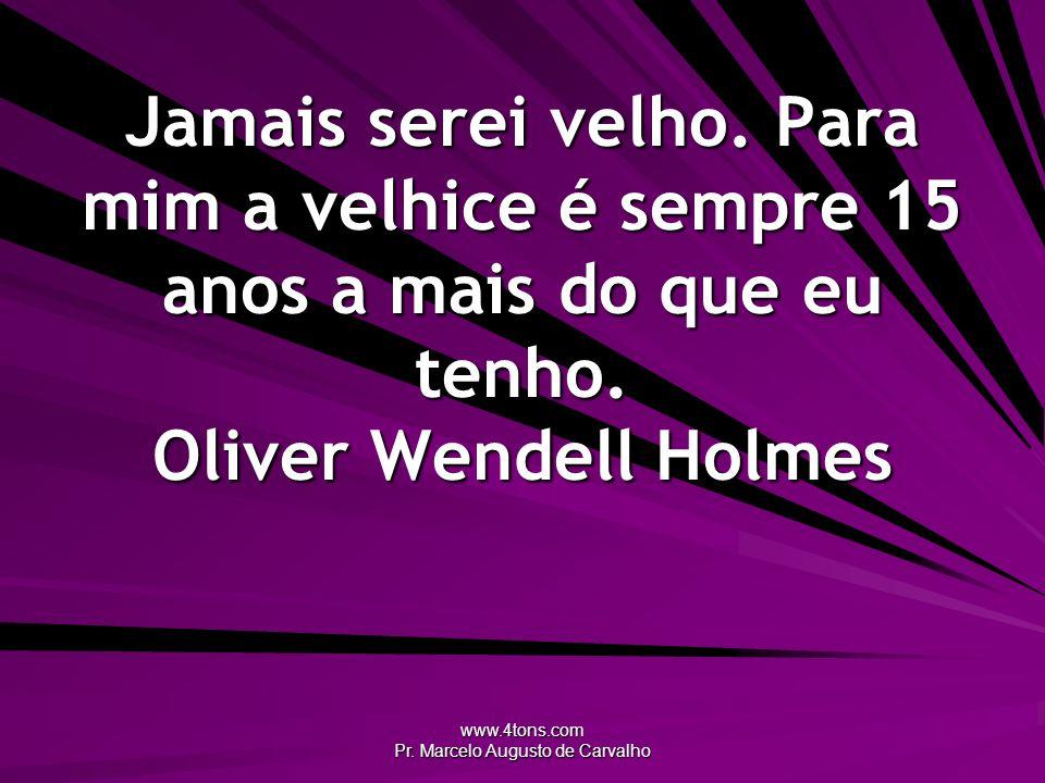 www.4tons.com Pr. Marcelo Augusto de Carvalho Jamais serei velho. Para mim a velhice é sempre 15 anos a mais do que eu tenho. Oliver Wendell Holmes