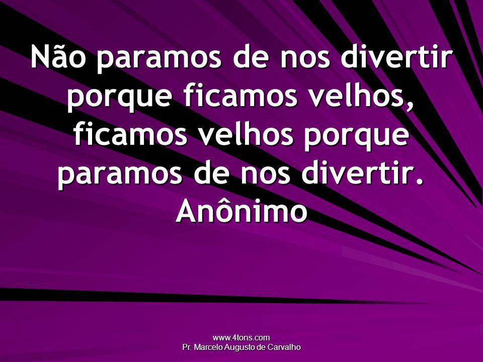 www.4tons.com Pr. Marcelo Augusto de Carvalho Não paramos de nos divertir porque ficamos velhos, ficamos velhos porque paramos de nos divertir. Anônim