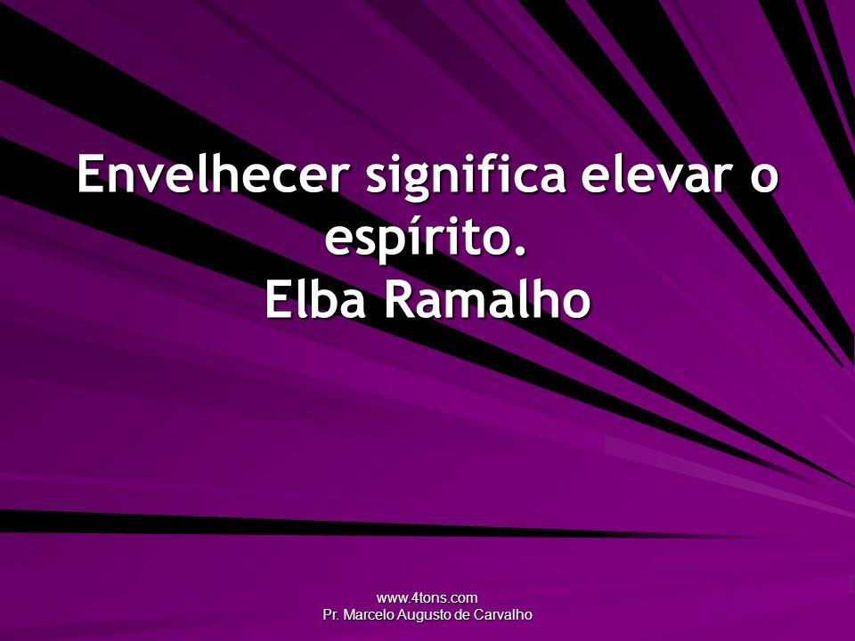www.4tons.com Pr. Marcelo Augusto de Carvalho Envelhecer significa elevar o espírito. Elba Ramalho