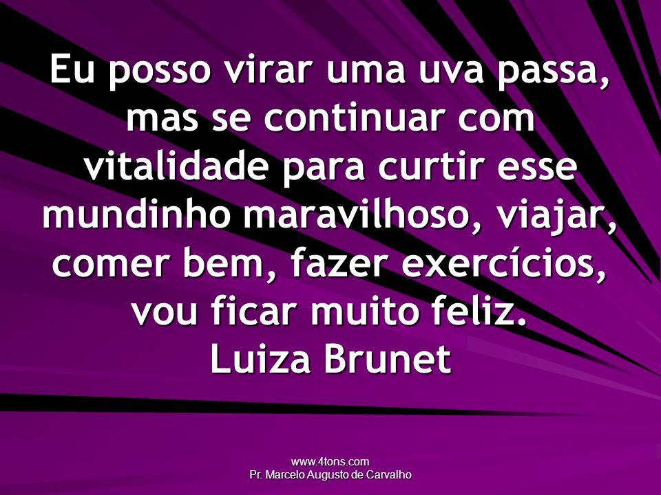 www.4tons.com Pr. Marcelo Augusto de Carvalho Eu posso virar uma uva passa, mas se continuar com vitalidade para curtir esse mundinho maravilhoso, via