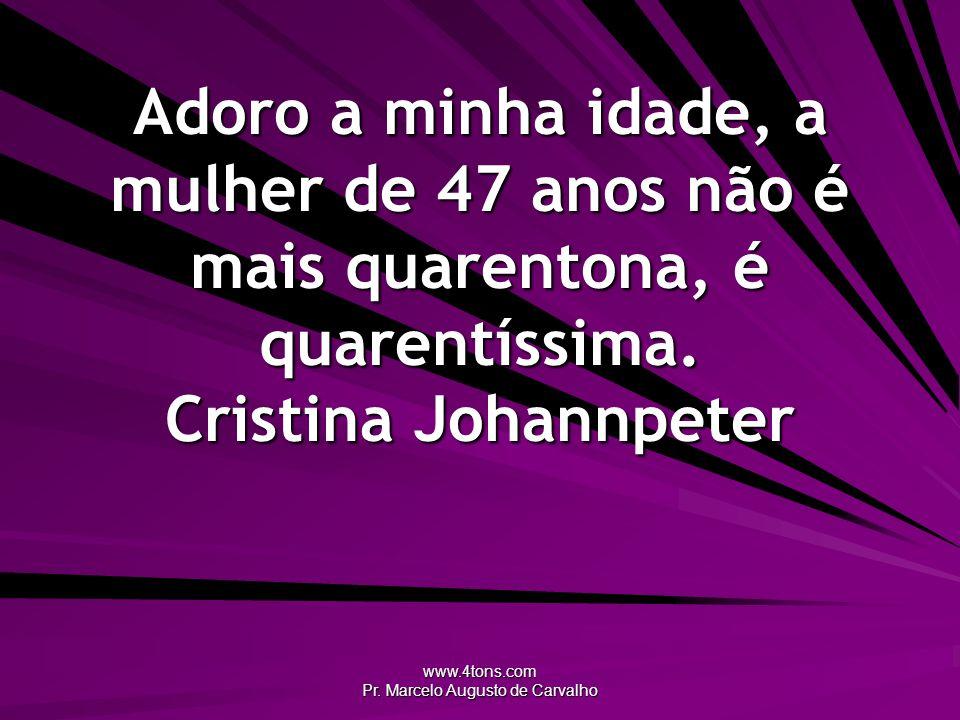 www.4tons.com Pr. Marcelo Augusto de Carvalho Adoro a minha idade, a mulher de 47 anos não é mais quarentona, é quarentíssima. Cristina Johannpeter