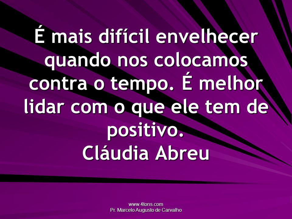 www.4tons.com Pr. Marcelo Augusto de Carvalho É mais difícil envelhecer quando nos colocamos contra o tempo. É melhor lidar com o que ele tem de posit