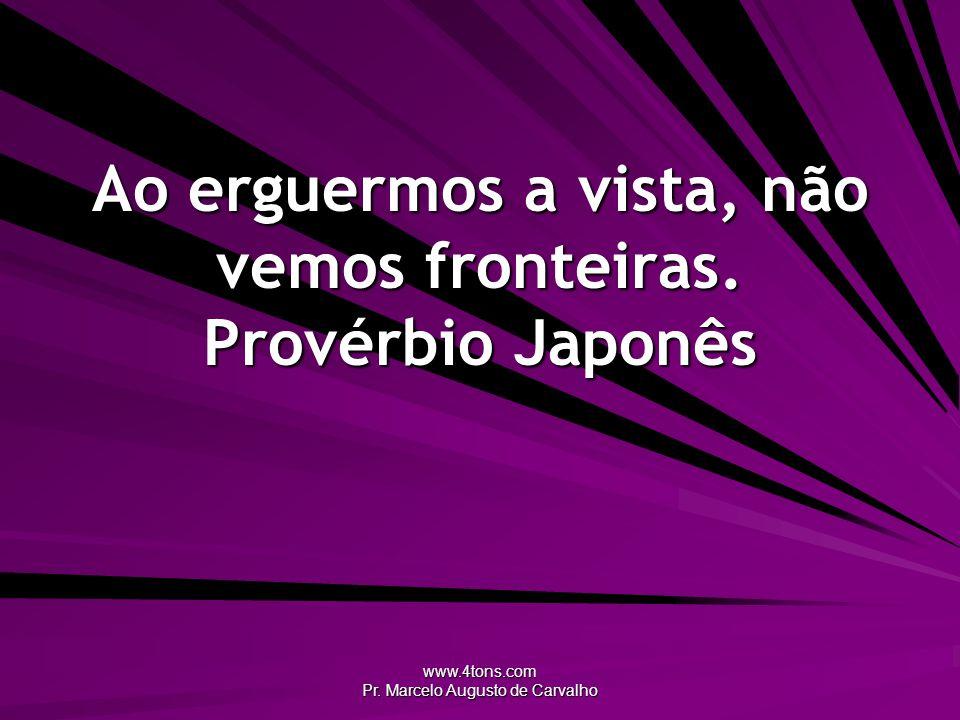www.4tons.com Pr. Marcelo Augusto de Carvalho Ao erguermos a vista, não vemos fronteiras. Provérbio Japonês