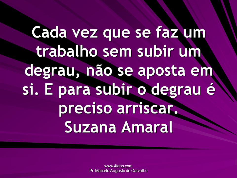 www.4tons.com Pr. Marcelo Augusto de Carvalho Cada vez que se faz um trabalho sem subir um degrau, não se aposta em si. E para subir o degrau é precis