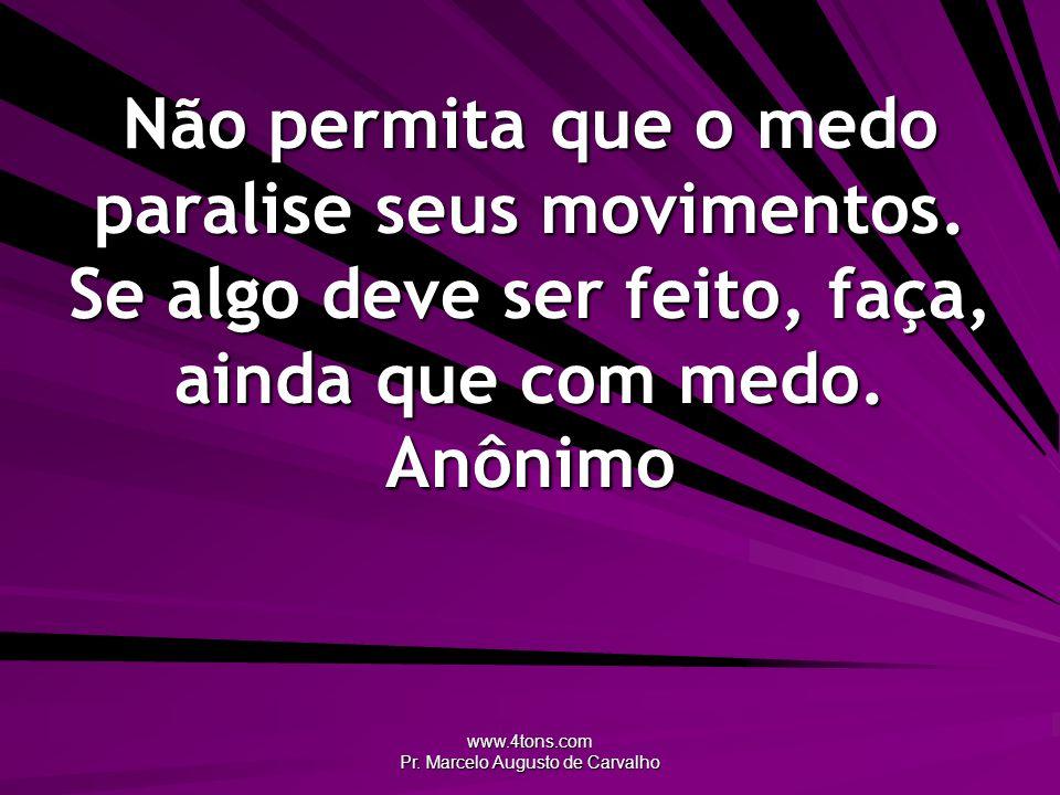www.4tons.com Pr. Marcelo Augusto de Carvalho Não permita que o medo paralise seus movimentos. Se algo deve ser feito, faça, ainda que com medo. Anôni