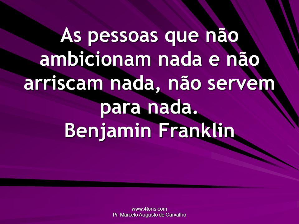 www.4tons.com Pr. Marcelo Augusto de Carvalho As pessoas que não ambicionam nada e não arriscam nada, não servem para nada. Benjamin Franklin