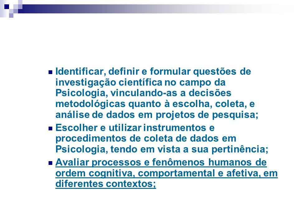 Identificar, definir e formular questões de investigação científica no campo da Psicologia, vinculando-as a decisões metodológicas quanto à escolha, c
