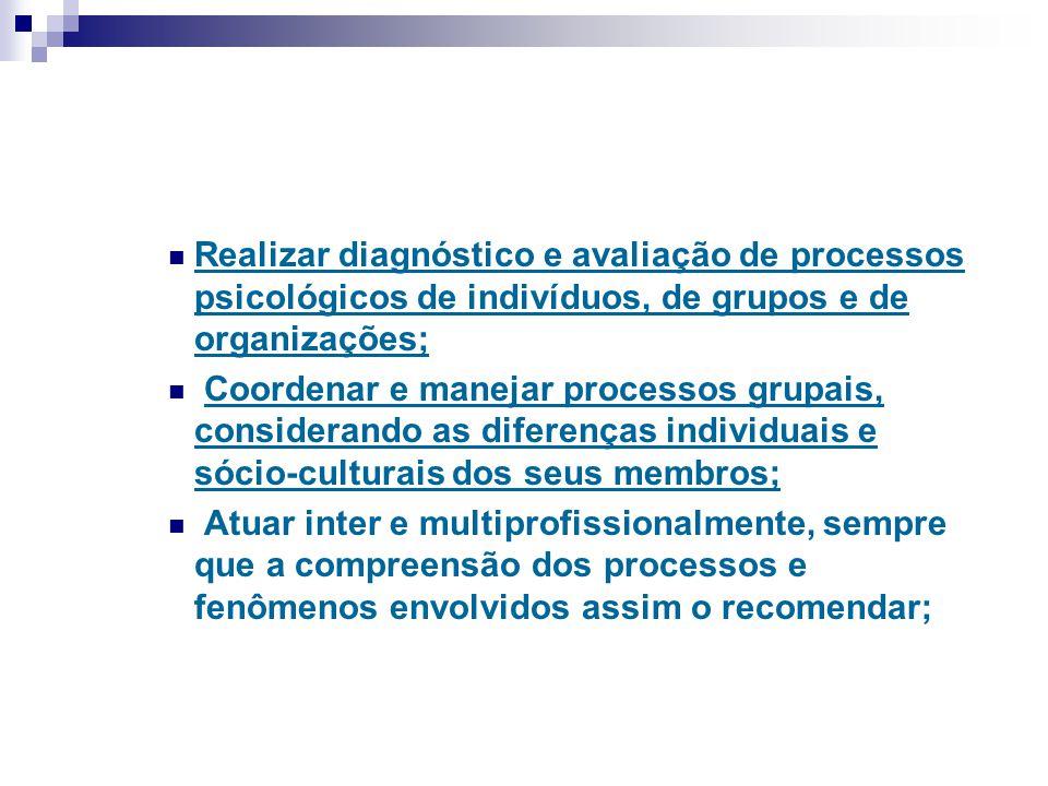 Realizar diagnóstico e avaliação de processos psicológicos de indivíduos, de grupos e de organizações; Coordenar e manejar processos grupais, consider