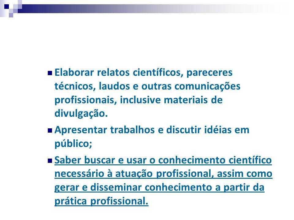 Elaborar relatos científicos, pareceres técnicos, laudos e outras comunicações profissionais, inclusive materiais de divulgação. Apresentar trabalhos