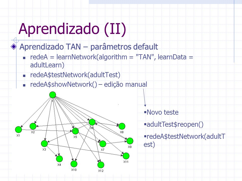 Aprendizado (II) Aprendizado TAN – parâmetros default redeA = learnNetwork(algorithm = TAN , learnData = adultLearn) redeA$testNetwork(adultTest) redeA$showNetwork() – edição manual  Novo teste  adultTest$reopen()  redeA$testNetwork(adultT est)