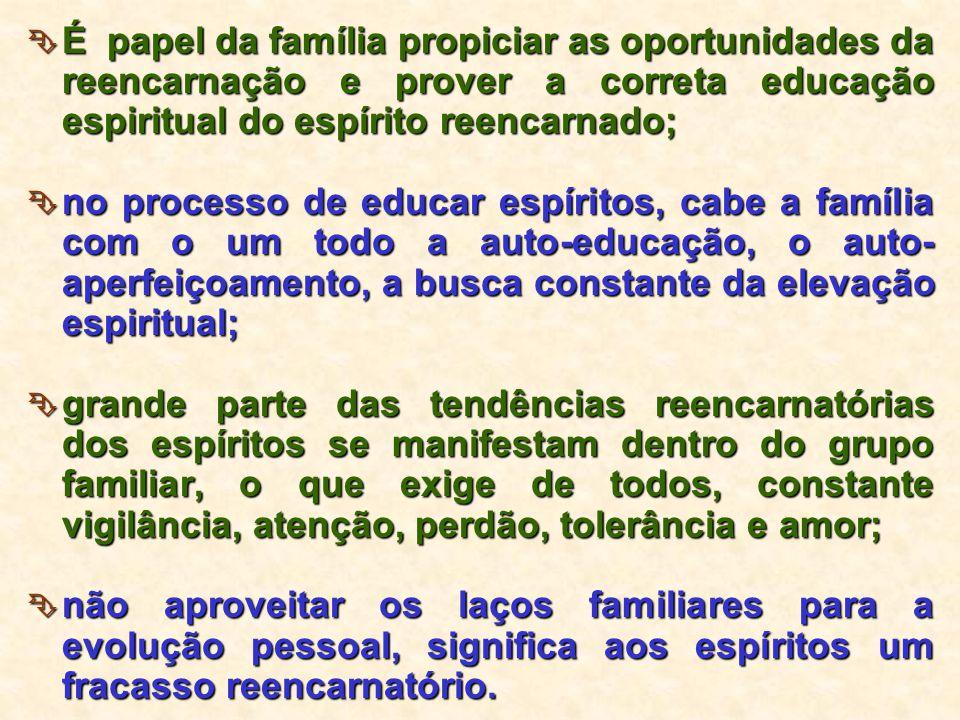  É papel da família propiciar as oportunidades da reencarnação e prover a correta educação espiritual do espírito reencarnado;  no processo de educa