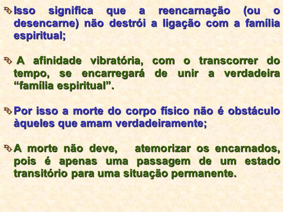  Isso significa que a reencarnação (ou o desencarne) não destrói a ligação com a família espiritual;  A afinidade vibratória, com o transcorrer do t