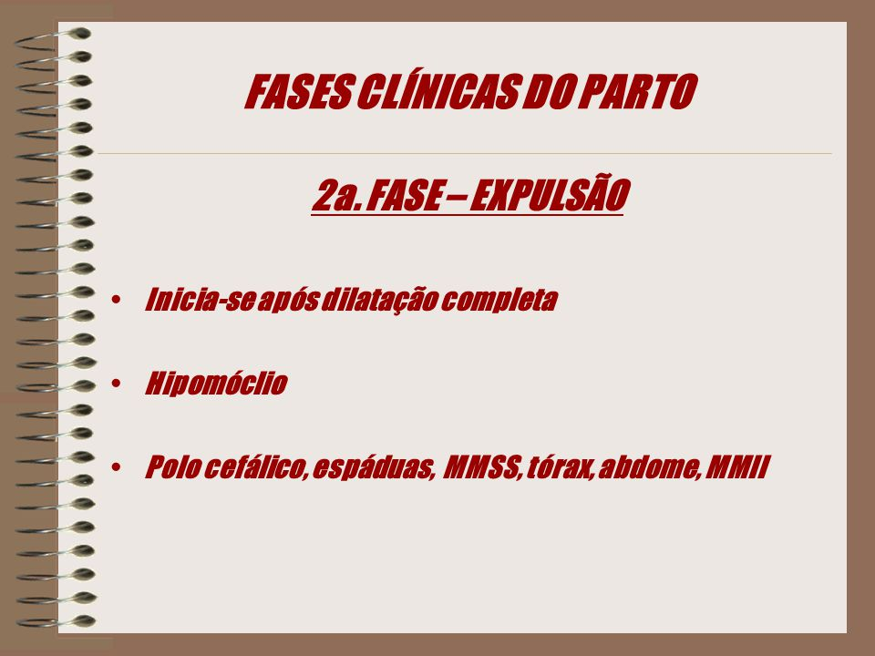 FASES CLÍNICAS DO PARTO 2a. FASE – EXPULSÃO Inicia-se após dilatação completa Hipomóclio Polo cefálico, espáduas, MMSS, tórax, abdome, MMII