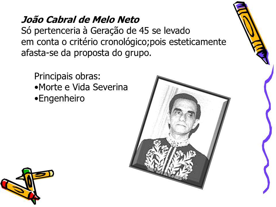 João Cabral de Melo Neto Só pertenceria à Geração de 45 se levado em conta o critério cronológico;pois esteticamente afasta-se da proposta do grupo. P