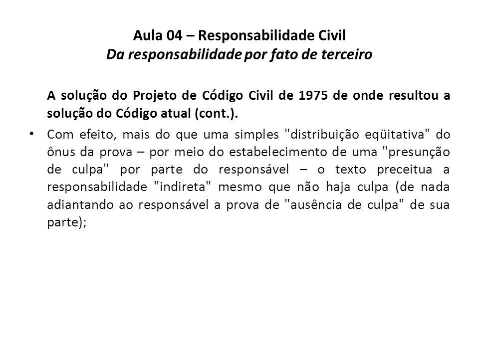 Aula 04 – Responsabilidade Civil Da responsabilidade por fato de terceiro A solução do Projeto de Código Civil de 1975 de onde resultou a solução do C