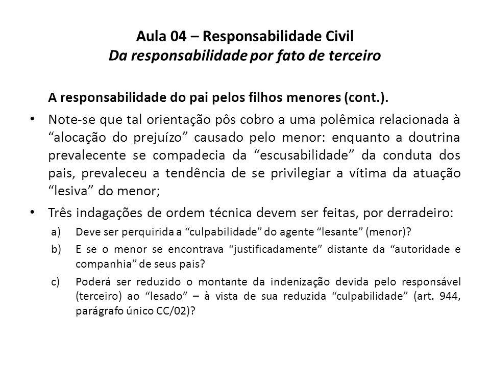 Aula 04 – Responsabilidade Civil Da responsabilidade por fato de terceiro A responsabilidade do pai pelos filhos menores (cont.). Note-se que tal orie