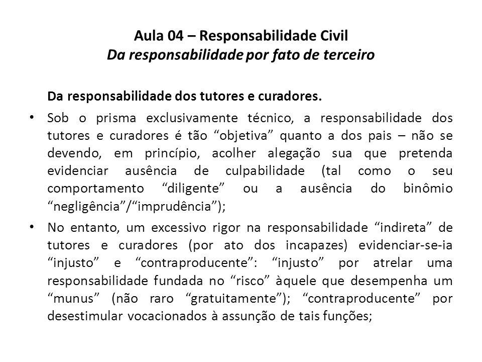 Aula 04 – Responsabilidade Civil Da responsabilidade por fato de terceiro Da responsabilidade dos tutores e curadores. Sob o prisma exclusivamente téc