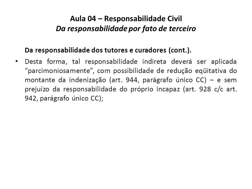 Aula 04 – Responsabilidade Civil Da responsabilidade por fato de terceiro Da responsabilidade dos tutores e curadores (cont.). Desta forma, tal respon
