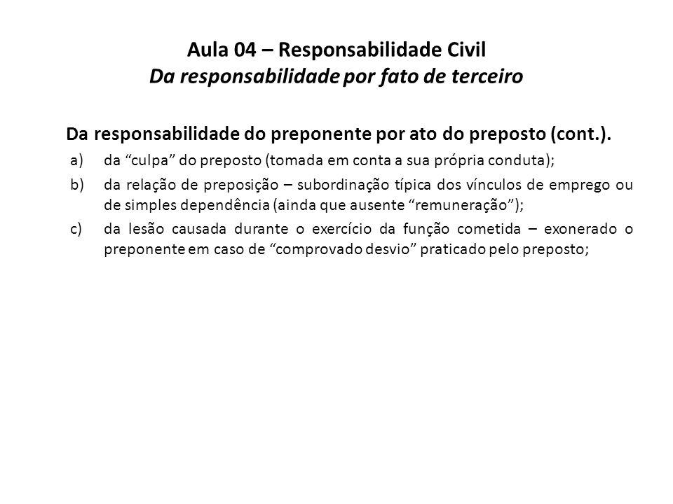 "Aula 04 – Responsabilidade Civil Da responsabilidade por fato de terceiro Da responsabilidade do preponente por ato do preposto (cont.). a)da ""culpa"""