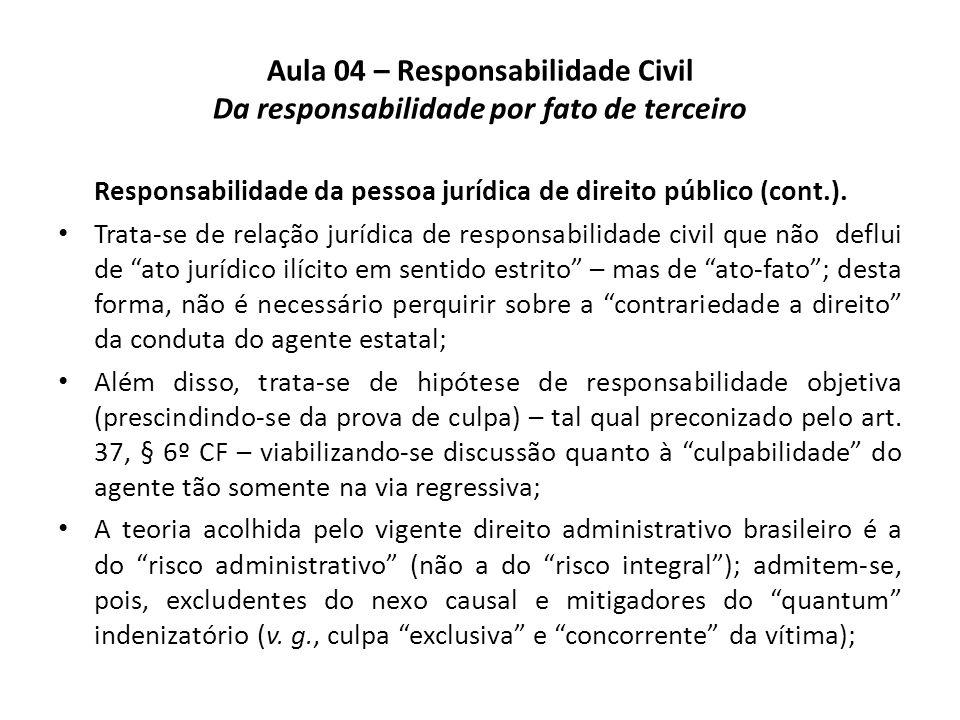 Aula 04 – Responsabilidade Civil Da responsabilidade por fato de terceiro Responsabilidade da pessoa jurídica de direito público (cont.). Trata-se de