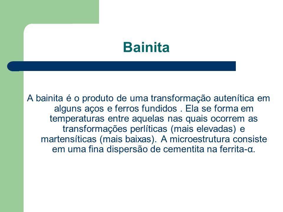 Bainita A bainita é o produto de uma transformação autenítica em alguns aços e ferros fundidos. Ela se forma em temperaturas entre aquelas nas quais o