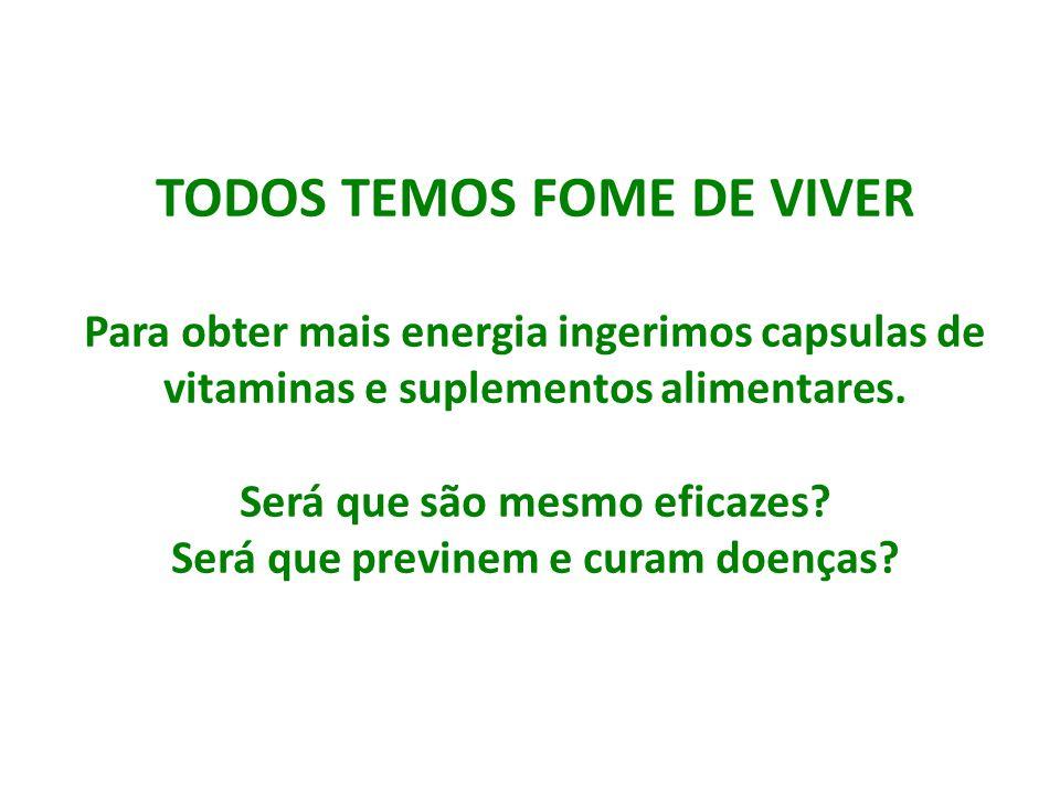 TODOS TEMOS FOME DE VIVER Para obter mais energia ingerimos capsulas de vitaminas e suplementos alimentares. Será que são mesmo eficazes? Será que pre