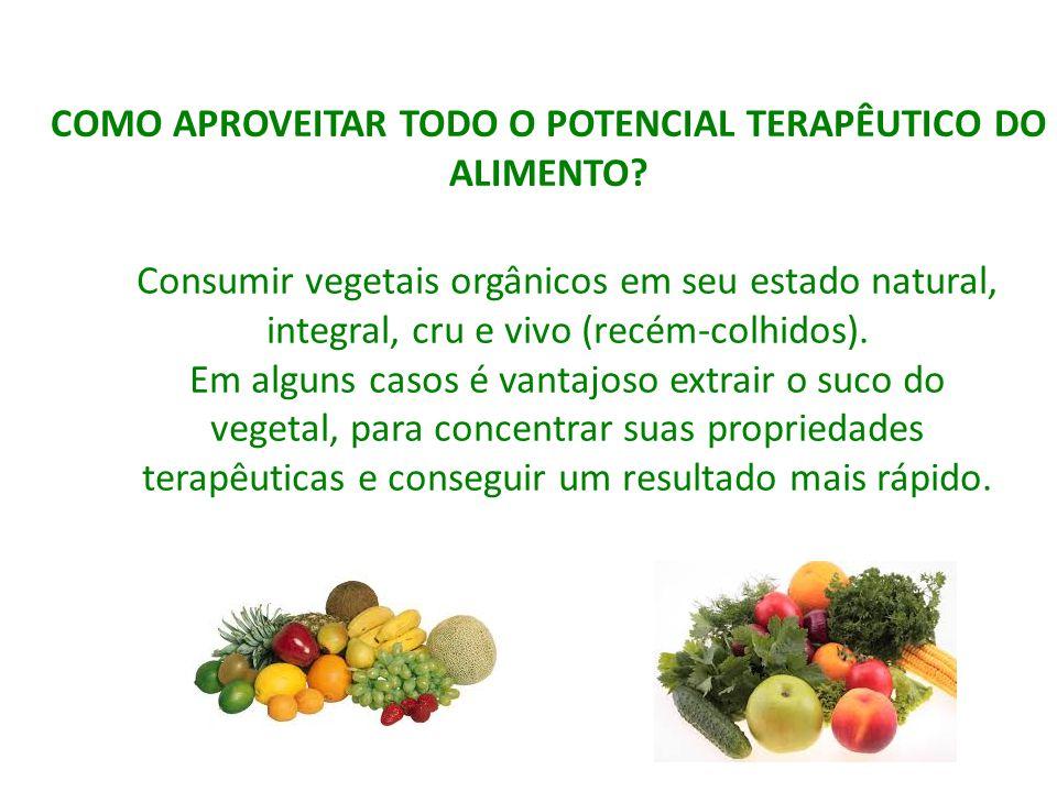 COMO APROVEITAR TODO O POTENCIAL TERAPÊUTICO DO ALIMENTO? Consumir vegetais orgânicos em seu estado natural, integral, cru e vivo (recém-colhidos). Em
