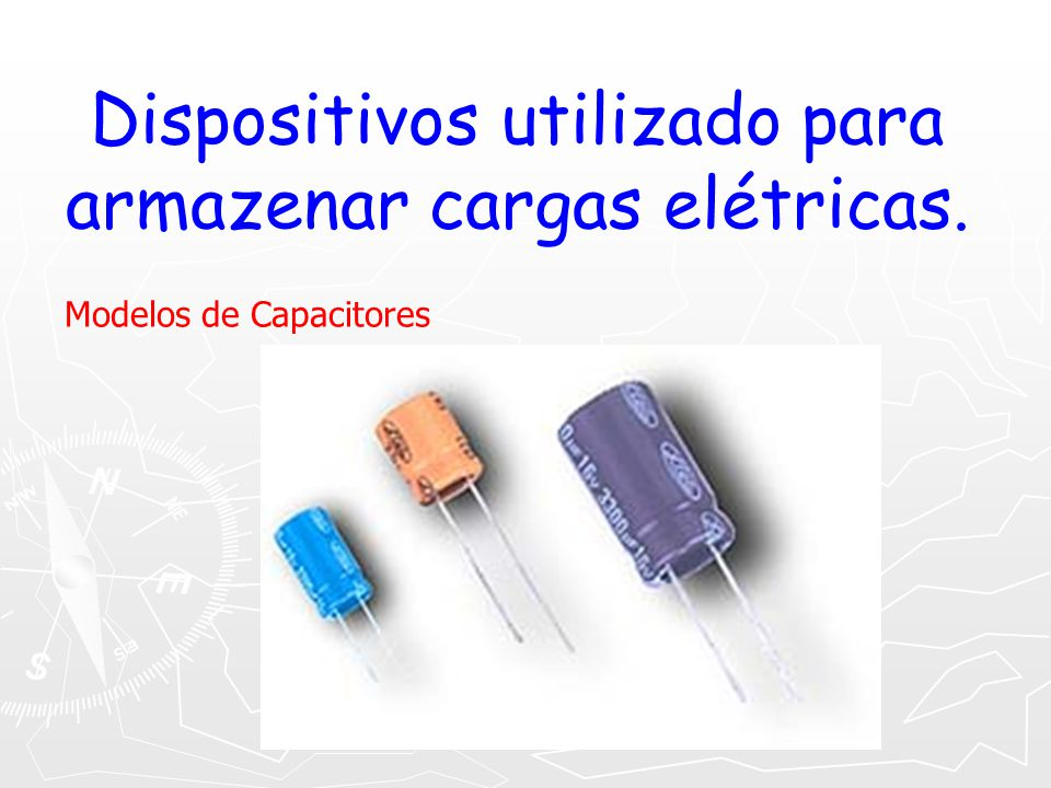 Dispositivos utilizado para armazenar cargas elétricas. Modelos de Capacitores