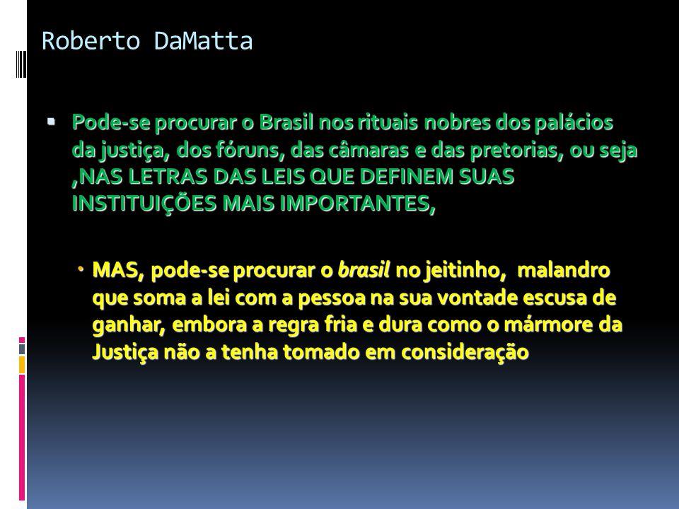 Roberto DaMatta  Pode-se procurar o Brasil nos rituais nobres dos palácios da justiça, dos fóruns, das câmaras e das pretorias, ou seja,NAS LETRAS DAS LEIS QUE DEFINEM SUAS INSTITUIÇÕES MAIS IMPORTANTES,  MAS, pode-se procurar o brasil no jeitinho, malandro que soma a lei com a pessoa na sua vontade escusa de ganhar, embora a regra fria e dura como o mármore da Justiça não a tenha tomado em consideração