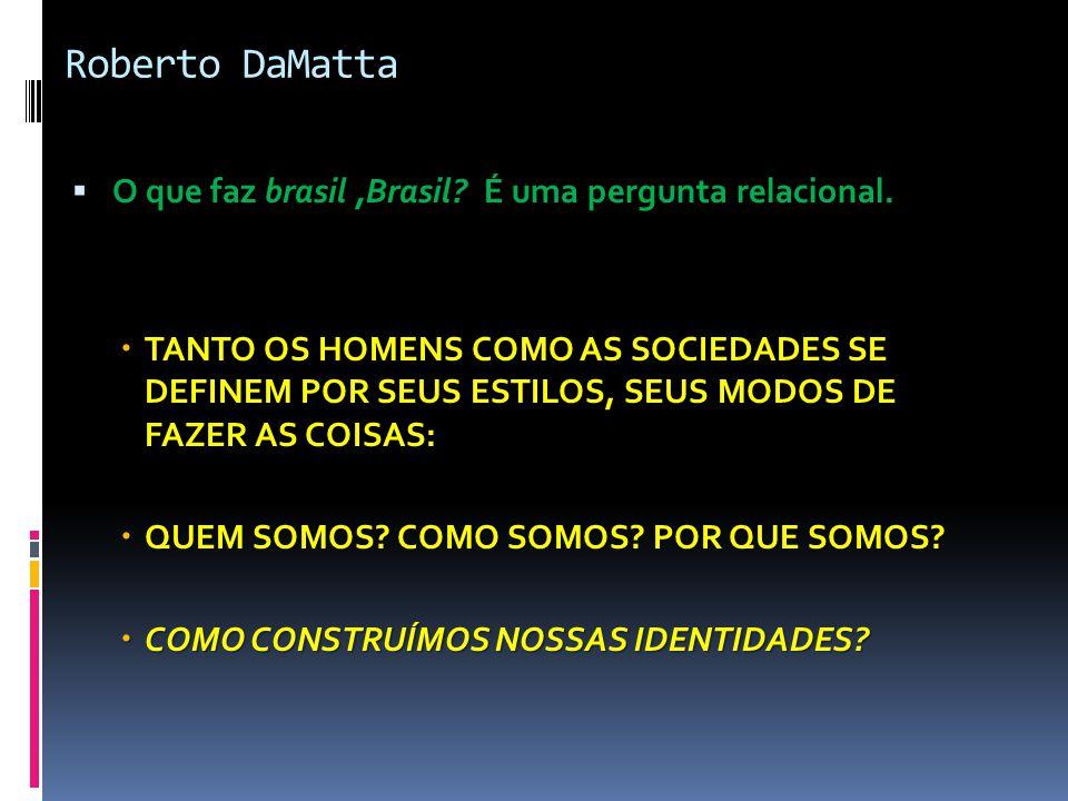 Roberto DaMatta  O que faz brasil,Brasil? É uma pergunta relacional.  TANTO OS HOMENS COMO AS SOCIEDADES SE DEFINEM POR SEUS ESTILOS, SEUS MODOS DE