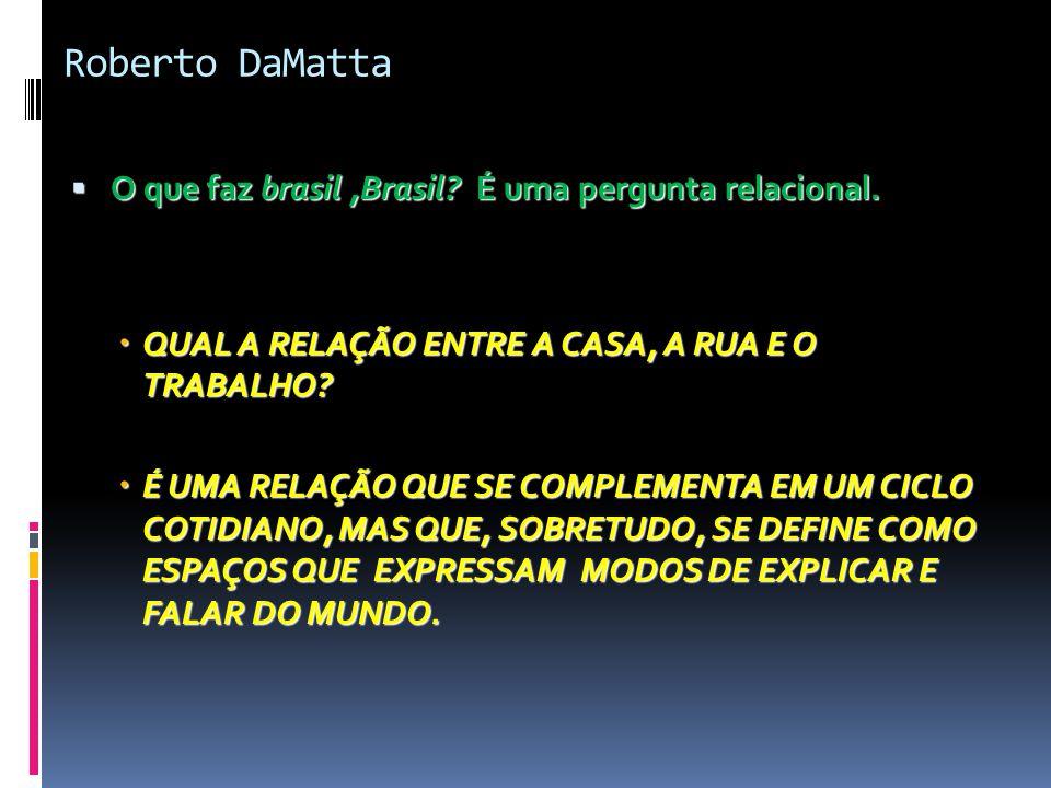 Roberto DaMatta  O que faz brasil,Brasil? É uma pergunta relacional.  QUAL A RELAÇÃO ENTRE A CASA, A RUA E O TRABALHO?  É UMA RELAÇÃO QUE SE COMPLE