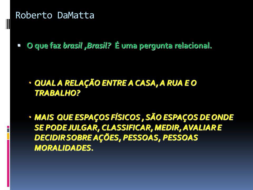 Roberto DaMatta  O que faz brasil,Brasil? É uma pergunta relacional.  QUAL A RELAÇÃO ENTRE A CASA, A RUA E O TRABALHO?  MAIS QUE ESPAÇOS FÍSICOS, S