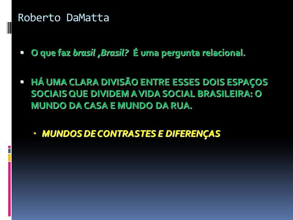 Roberto DaMatta  O que faz brasil,Brasil? É uma pergunta relacional.  HÁ UMA CLARA DIVISÃO ENTRE ESSES DOIS ESPAÇOS SOCIAIS QUE DIVIDEM A VIDA SOCIA