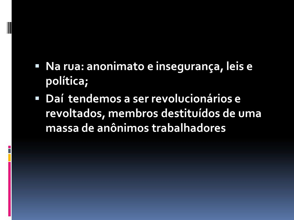  Na rua: anonimato e insegurança, leis e política;  Daí tendemos a ser revolucionários e revoltados, membros destituídos de uma massa de anônimos trabalhadores