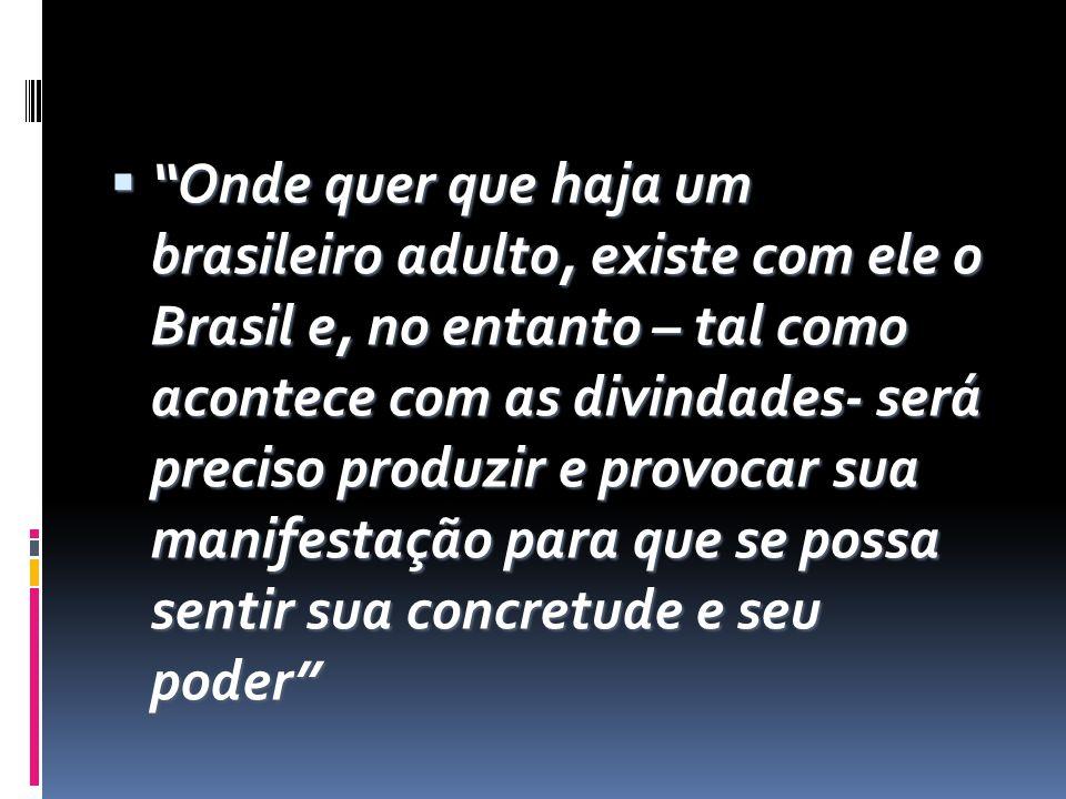  Onde quer que haja um brasileiro adulto, existe com ele o Brasil e, no entanto – tal como acontece com as divindades- será preciso produzir e provocar sua manifestação para que se possa sentir sua concretude e seu poder