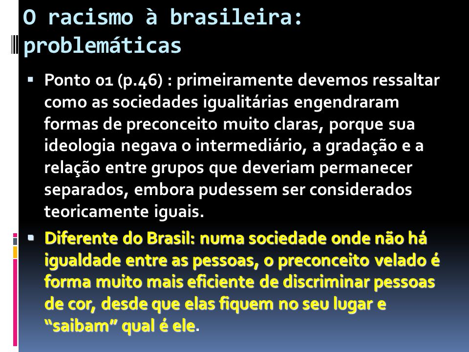 O racismo à brasileira: problemáticas  Ponto 01 (p.46) : primeiramente devemos ressaltar como as sociedades igualitárias engendraram formas de preconceito muito claras, porque sua ideologia negava o intermediário, a gradação e a relação entre grupos que deveriam permanecer separados, embora pudessem ser considerados teoricamente iguais.