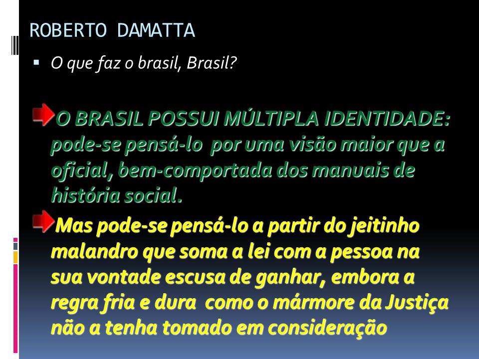 ROBERTO DAMATTA  O que faz o brasil, Brasil? O BRASIL POSSUI MÚLTIPLA IDENTIDADE: pode-se pensá-lo por uma visão maior que a oficial, bem-comportada