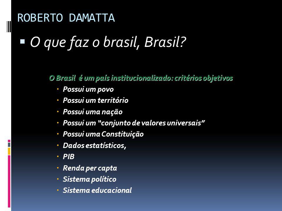 ROBERTO DAMATTA  O que faz o brasil, Brasil? O Brasil é um país institucionalizado: critérios objetivos  Possui um povo  Possui um território  Pos