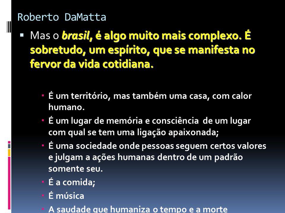 Roberto DaMatta brasil, é algo muito mais complexo. É sobretudo, um espírito, que se manifesta no fervor da vida cotidiana.  Mas o brasil, é algo mui